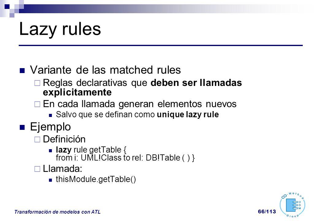 Transformación de modelos con ATL 66/113 Lazy rules Variante de las matched rules Reglas declarativas que deben ser llamadas explicitamente En cada ll