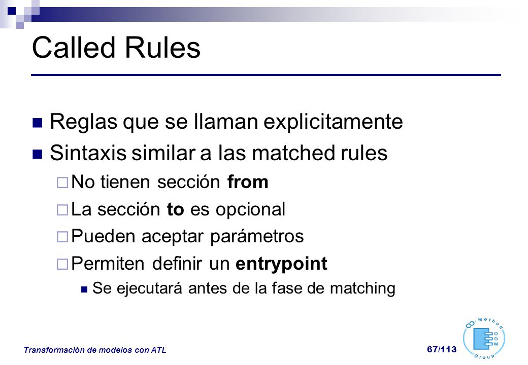 Transformación de modelos con ATL 67/113 Called Rules Reglas que se llaman explicitamente Sintaxis similar a las matched rules No tienen sección from