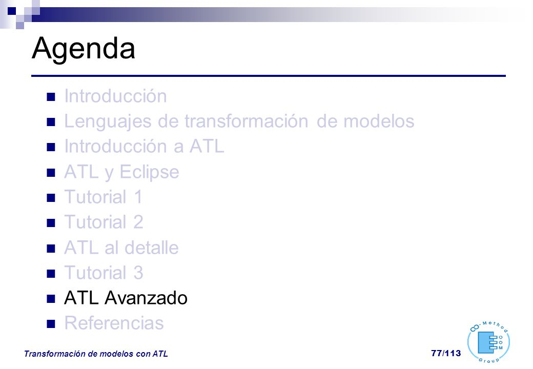Transformación de modelos con ATL 77/113 Agenda Introducción Lenguajes de transformación de modelos Introducción a ATL ATL y Eclipse Tutorial 1 Tutori