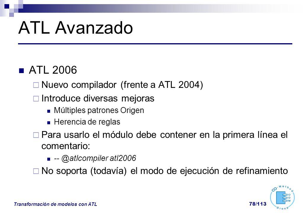 Transformación de modelos con ATL 78/113 ATL Avanzado ATL 2006 Nuevo compilador (frente a ATL 2004) Introduce diversas mejoras Múltiples patrones Orig