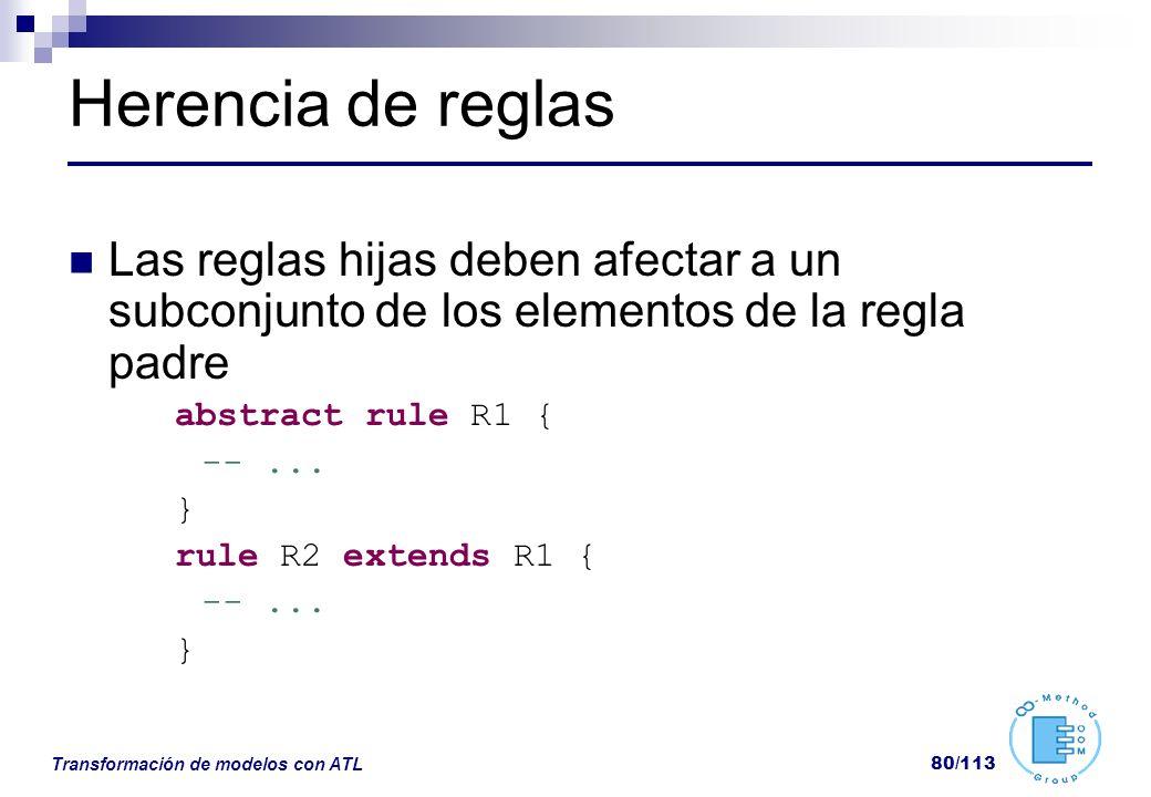 Transformación de modelos con ATL 80/113 Herencia de reglas Las reglas hijas deben afectar a un subconjunto de los elementos de la regla padre abstrac