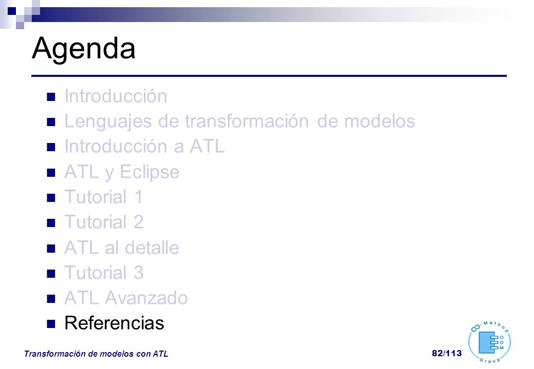 Transformación de modelos con ATL 82/113 Agenda Introducción Lenguajes de transformación de modelos Introducción a ATL ATL y Eclipse Tutorial 1 Tutori