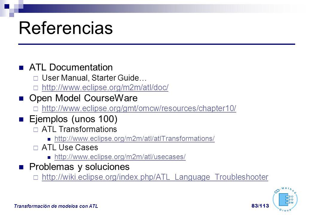 Transformación de modelos con ATL 83/113 Referencias ATL Documentation User Manual, Starter Guide… http://www.eclipse.org/m2m/atl/doc/ Open Model Cour