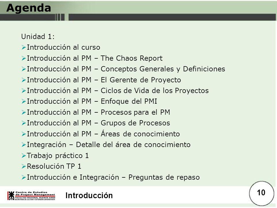 Introducción Agenda Unidad 1: Introducción al curso Introducción al PM – The Chaos Report Introducción al PM – Conceptos Generales y Definiciones Intr