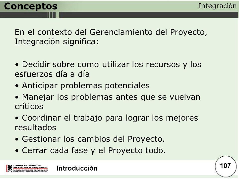 Introducción Conceptos En el contexto del Gerenciamiento del Proyecto, Integración significa: Decidir sobre como utilizar los recursos y los esfuerzos