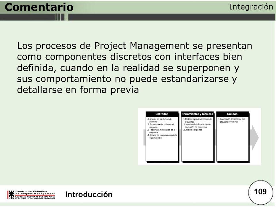 Introducción Comentario Los procesos de Project Management se presentan como componentes discretos con interfaces bien definida, cuando en la realidad