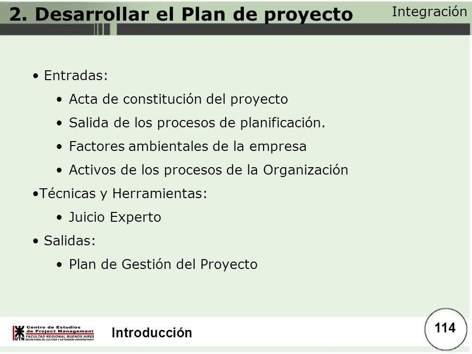 Introducción 2. Desarrollar el Plan de proyecto Integración 114 Entradas: Acta de constitución del proyecto Salida de los procesos de planificación. F