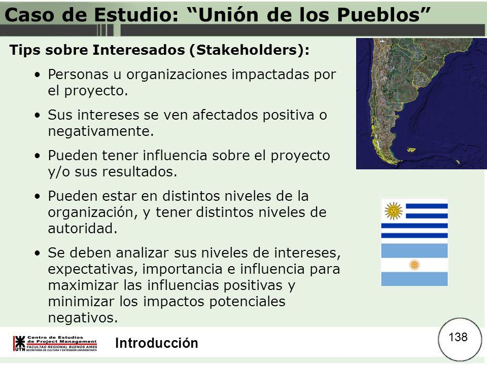 Introducción Caso de Estudio: Unión de los Pueblos Tips sobre Interesados (Stakeholders): Personas u organizaciones impactadas por el proyecto. Sus in