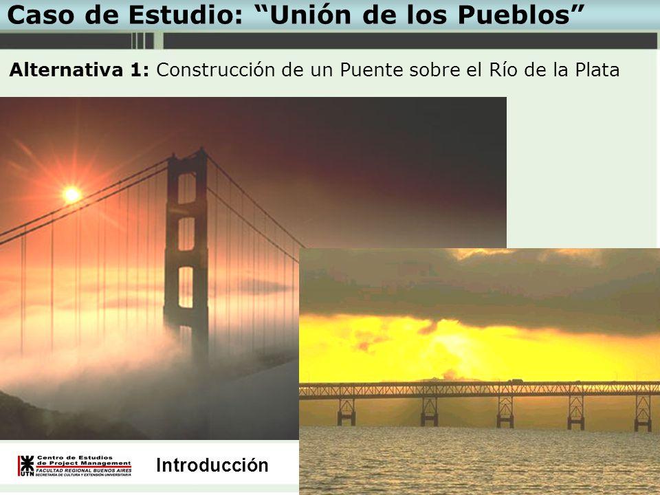 Introducción Caso de Estudio: Unión de los Pueblos Alternativa 1: Construcción de un Puente sobre el Río de la Plata