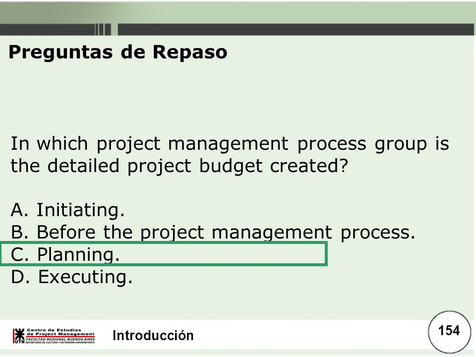 Introducción In which project management process group is the detailed project budget created? A. Initiating. B. Before the project management process