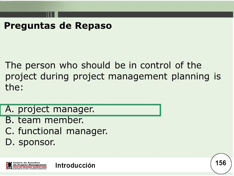 Introducción The person who should be in control of the project during project management planning is the: A. project manager. B. team member. C. func