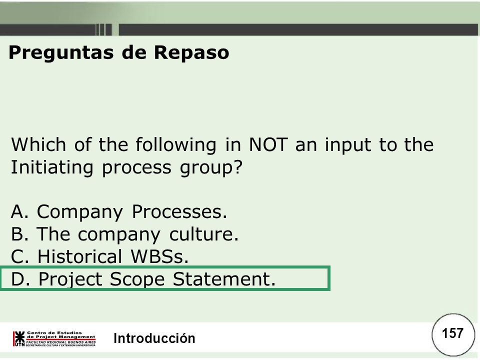 Introducción Which of the following in NOT an input to the Initiating process group? A. Company Processes. B. The company culture. C. Historical WBSs.