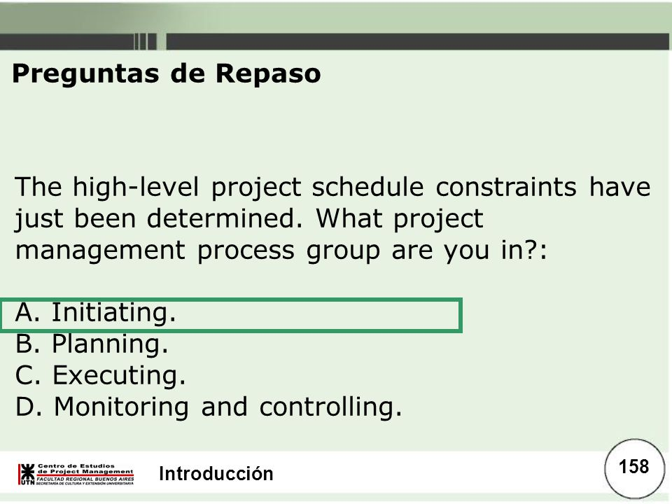 Introducción The high-level project schedule constraints have just been determined. What project management process group are you in?: A. Initiating.
