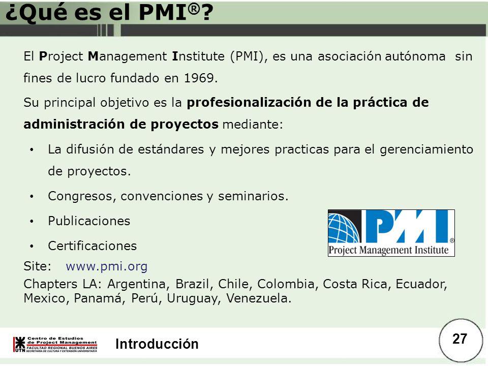 Introducción ¿Qué es el PMI ® ? El Project Management Institute (PMI), es una asociación autónoma sin fines de lucro fundado en 1969. Su principal obj