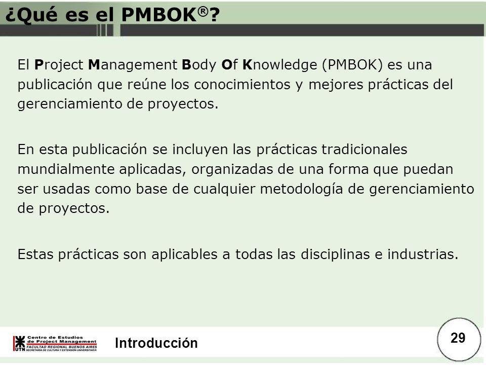 Introducción ¿Qué es el PMBOK ® ? El Project Management Body Of Knowledge (PMBOK) es una publicación que reúne los conocimientos y mejores prácticas d