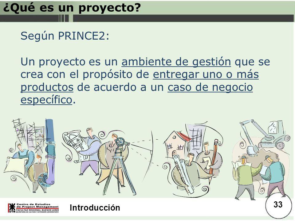 Introducción Según PRINCE2: Un proyecto es un ambiente de gestión que se crea con el propósito de entregar uno o más productos de acuerdo a un caso de