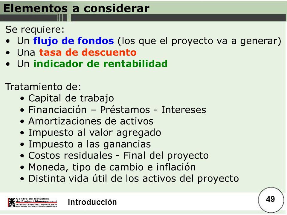 Introducción Elementos a considerar Se requiere: Un flujo de fondos (los que el proyecto va a generar) Una tasa de descuento Un indicador de rentabili