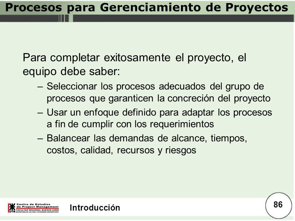 Introducción Para completar exitosamente el proyecto, el equipo debe saber: –Seleccionar los procesos adecuados del grupo de procesos que garanticen l