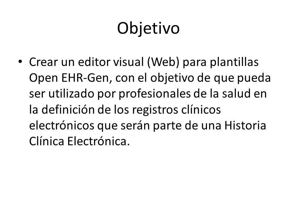 Objetivo Crear un editor visual (Web) para plantillas Open EHR-Gen, con el objetivo de que pueda ser utilizado por profesionales de la salud en la def
