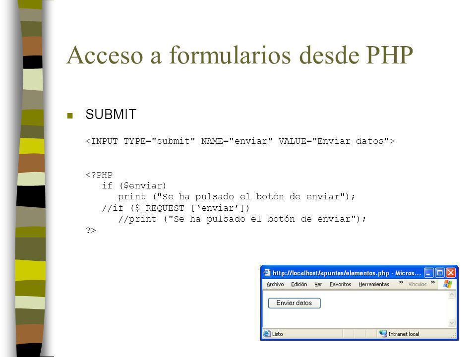 Acceso a formularios desde PHP n SUBMIT <?PHP if ($enviar) print ( Se ha pulsado el botón de enviar ); //if ($_REQUEST [enviar]) //print ( Se ha pulsado el botón de enviar ); ?>