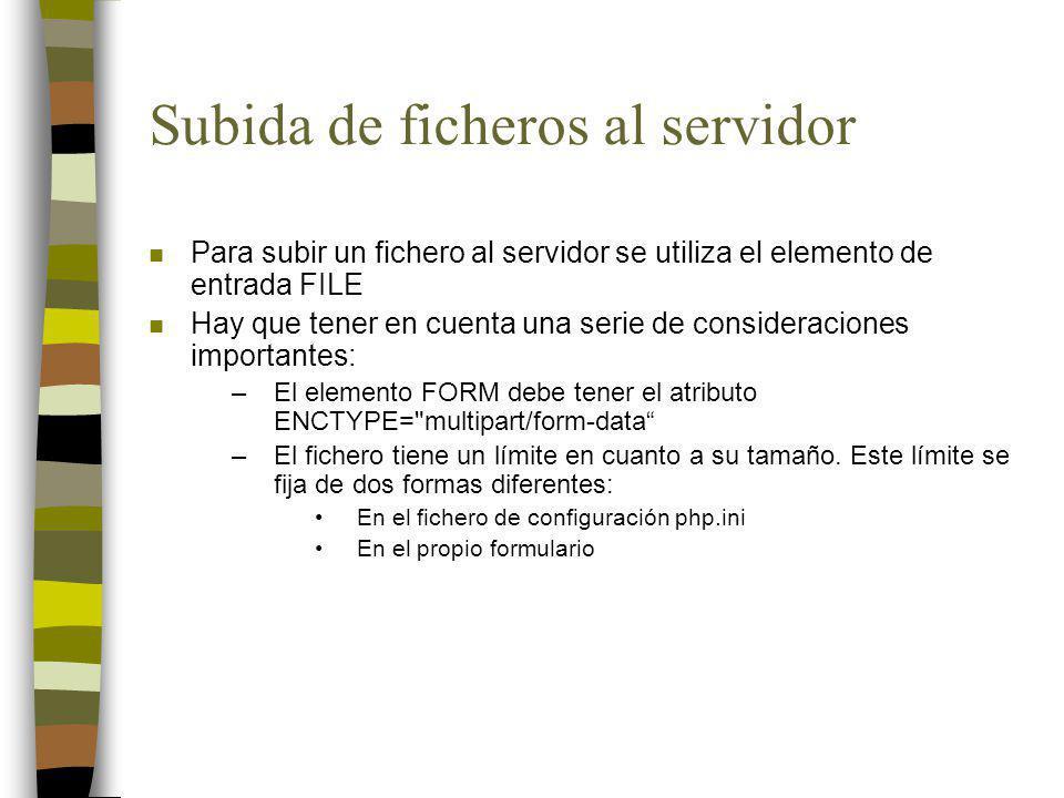 Subida de ficheros al servidor n Para subir un fichero al servidor se utiliza el elemento de entrada FILE n Hay que tener en cuenta una serie de consideraciones importantes: –El elemento FORM debe tener el atributo ENCTYPE= multipart/form-data –El fichero tiene un límite en cuanto a su tamaño.
