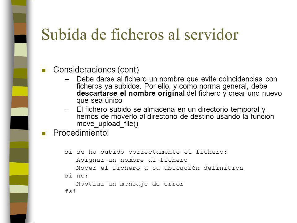 Subida de ficheros al servidor n Consideraciones (cont) –Debe darse al fichero un nombre que evite coincidencias con ficheros ya subidos.