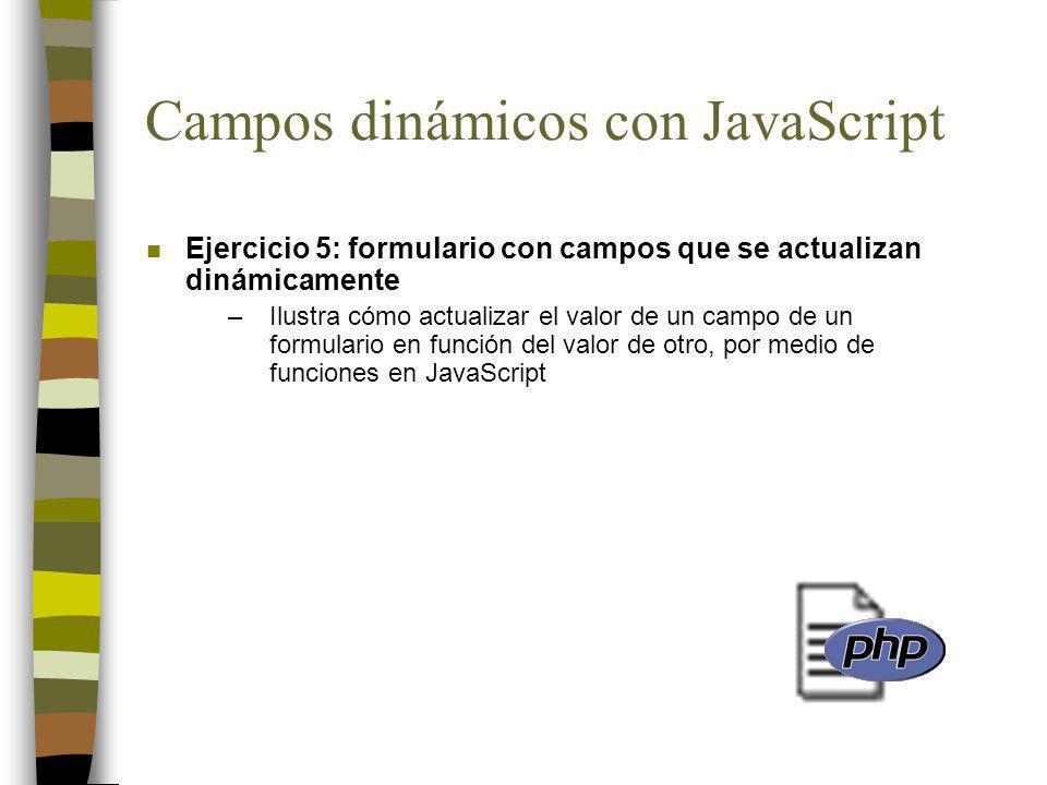 Campos dinámicos con JavaScript n Ejercicio 5: formulario con campos que se actualizan dinámicamente –Ilustra cómo actualizar el valor de un campo de un formulario en función del valor de otro, por medio de funciones en JavaScript