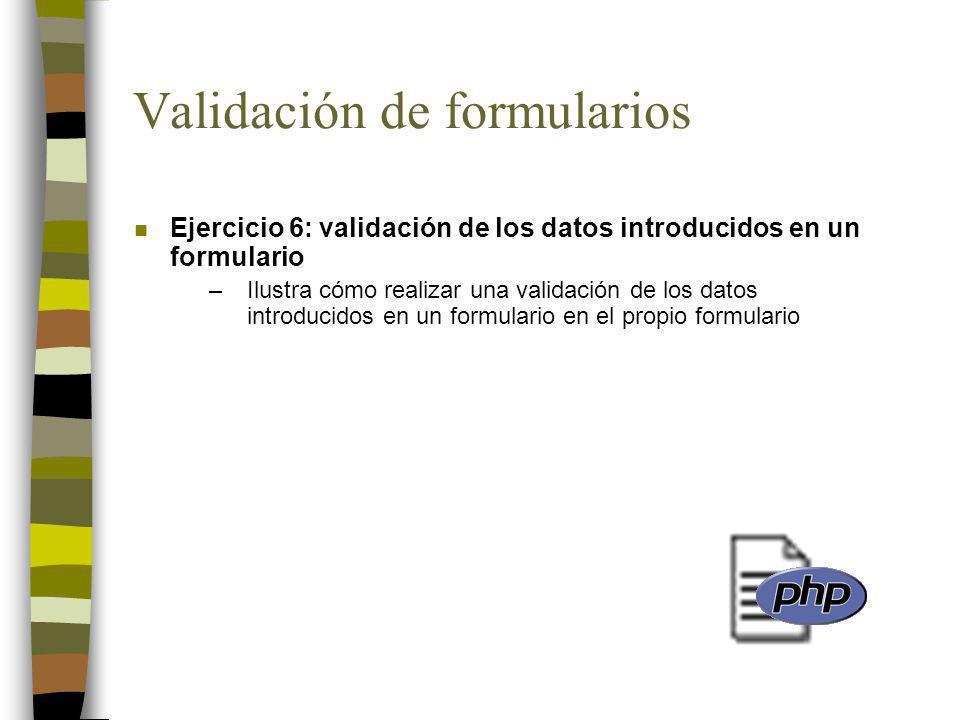 Validación de formularios n Ejercicio 6: validación de los datos introducidos en un formulario –Ilustra cómo realizar una validación de los datos introducidos en un formulario en el propio formulario