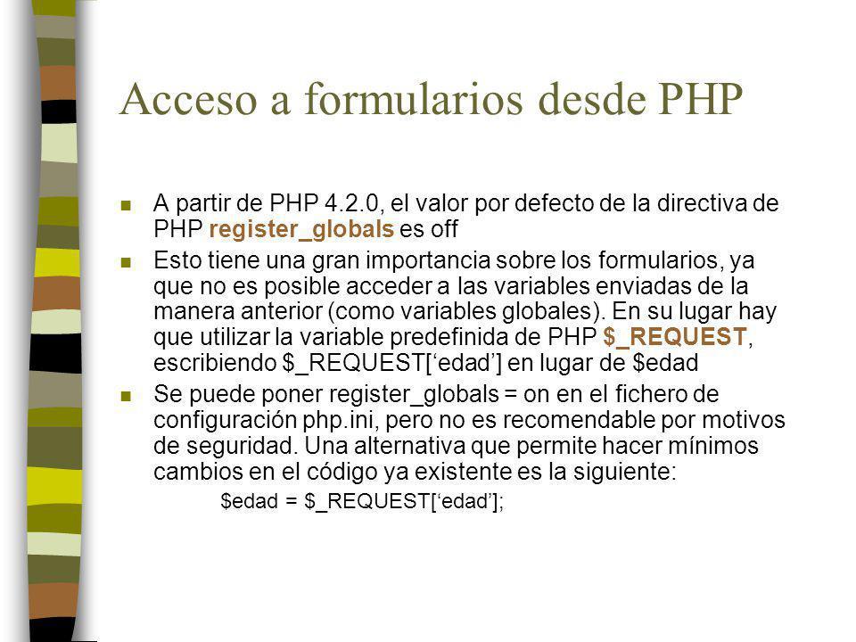 Acceso a formularios desde PHP n Fichero uno.php Edad: n Fichero dos.php <?PHP $edad = $_REQUEST[edad]; print (La edad es: $edad); ?>