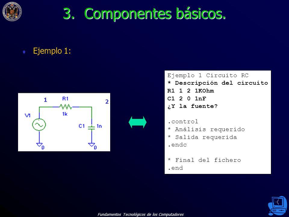 Fundamentos Tecnológicos de los Computadores 13 Ejemplo 1: Ejemplo 1 Circuito RC * Descripción del circuito R1 1 2 1KOhm C1 2 0 1nF ¿Y la fuente?.control * Análisis requerido * Salida requerida.endc * Final del fichero.end 1 2 3.
