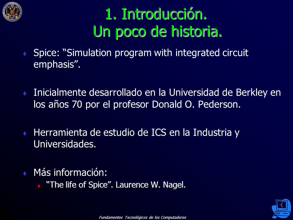 Fundamentos Tecnológicos de los Computadores 3 Spice: Simulation program with integrated circuit emphasis. Inicialmente desarrollado en la Universidad