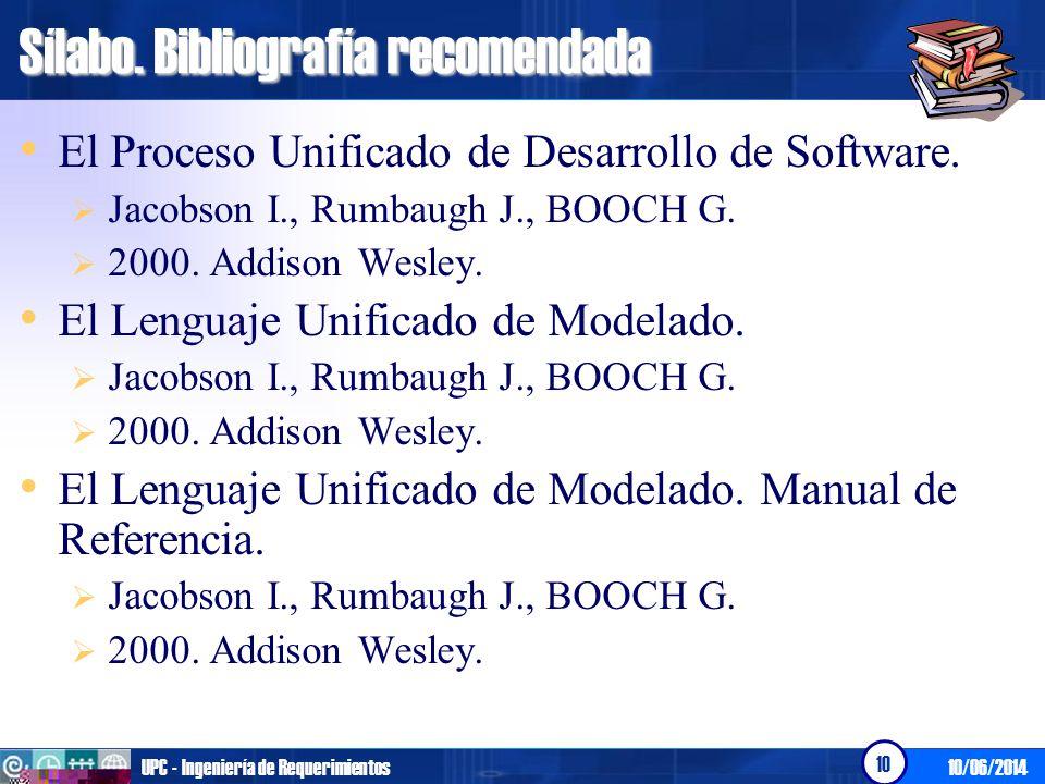 10/06/2014UPC - Ingeniería de Requerimientos 10 Sílabo. Bibliografía recomendada El Proceso Unificado de Desarrollo de Software. Jacobson I., Rumbaugh