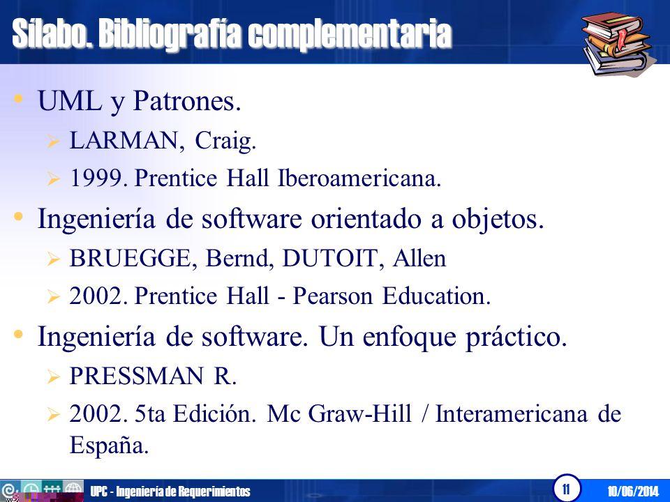 10/06/2014UPC - Ingeniería de Requerimientos 11 Sílabo. Bibliografía complementaria UML y Patrones. LARMAN, Craig. 1999. Prentice Hall Iberoamericana.