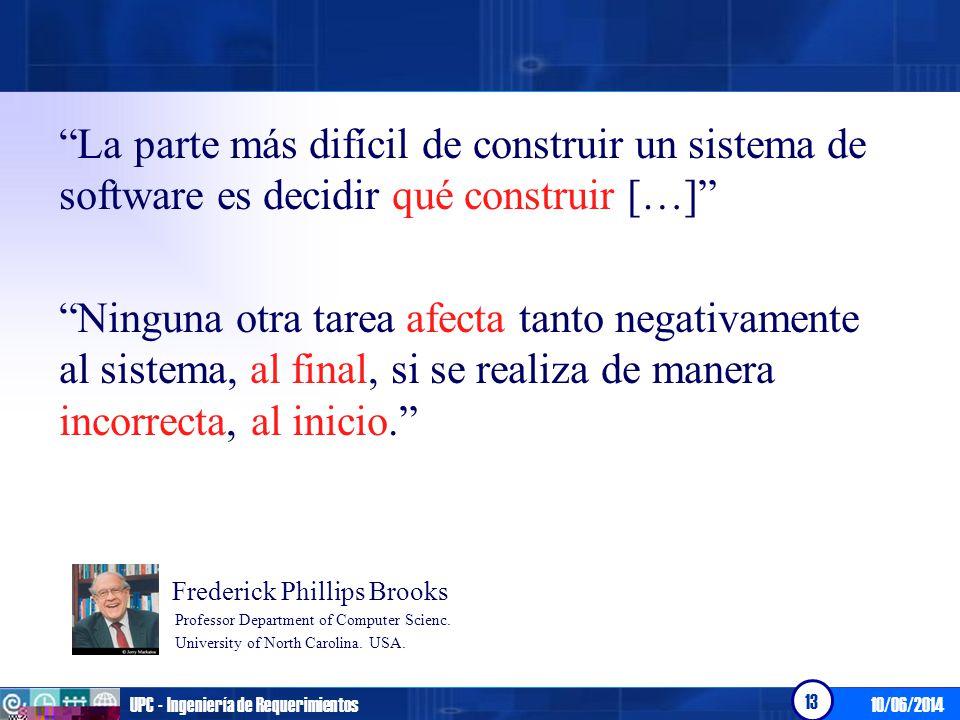 10/06/2014UPC - Ingeniería de Requerimientos 13 La parte más difícil de construir un sistema de software es decidir qué construir […] Ninguna otra tar