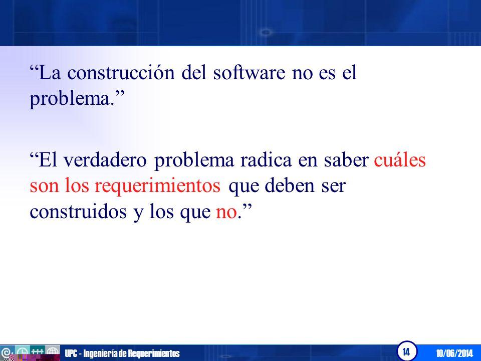 10/06/2014UPC - Ingeniería de Requerimientos 14 La construcción del software no es el problema. El verdadero problema radica en saber cuáles son los r