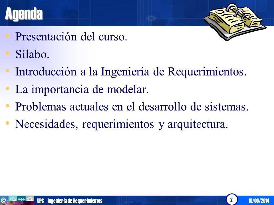 10/06/2014UPC - Ingeniería de Requerimientos 2Agenda Presentación del curso. Sílabo. Introducción a la Ingeniería de Requerimientos. La importancia de