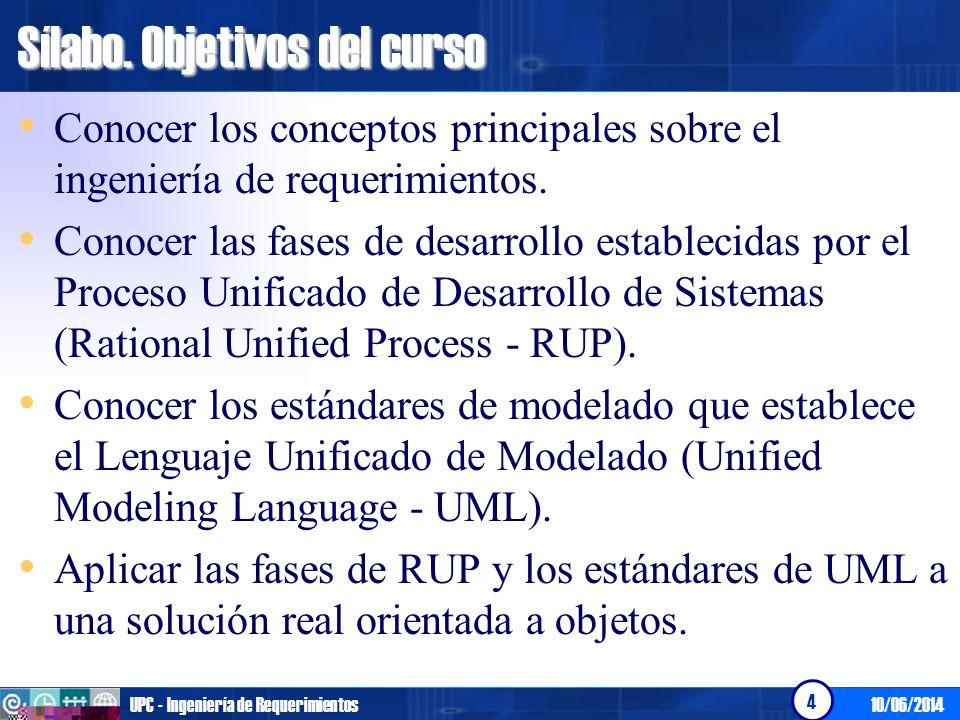 10/06/2014UPC - Ingeniería de Requerimientos 4 Sílabo. Objetivos del curso Conocer los conceptos principales sobre el ingeniería de requerimientos. Co