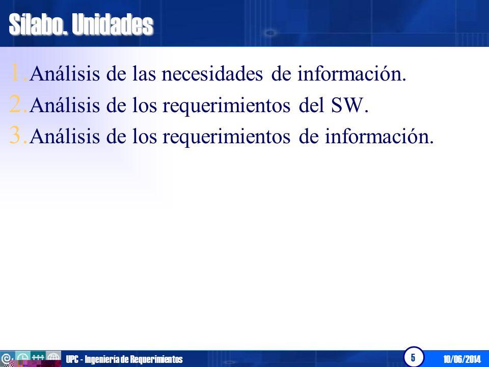 10/06/2014UPC - Ingeniería de Requerimientos 5 Sílabo. Unidades 1. Análisis de las necesidades de información. 2. Análisis de los requerimientos del S