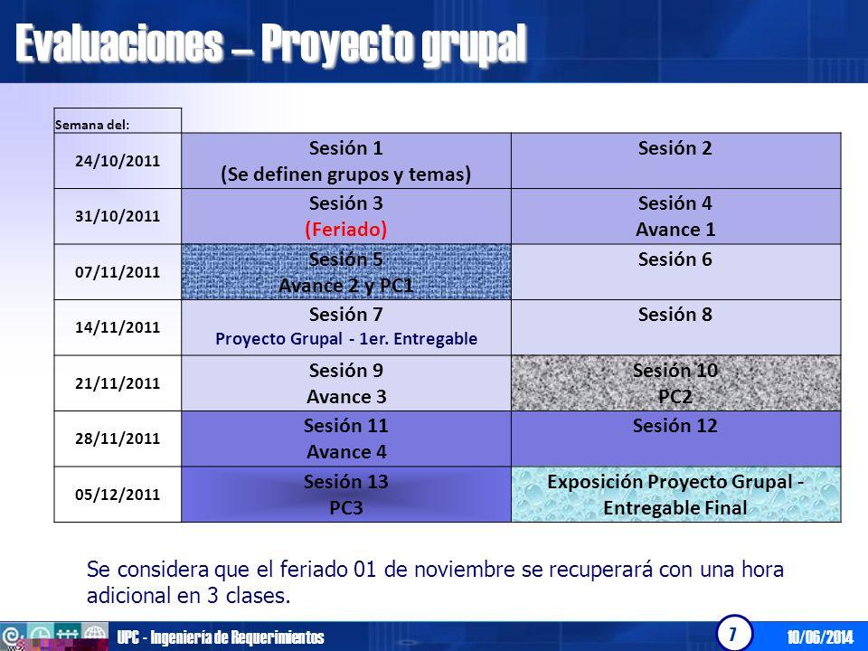 Evaluaciones – Proyecto grupal 10/06/2014UPC - Ingeniería de Requerimientos 7 Semana del: 24/10/2011 Sesión 1 (Se definen grupos y temas) Sesión 2 31/