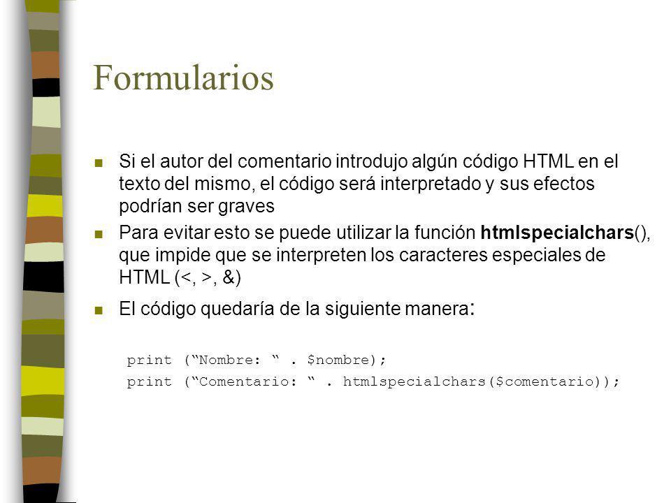 Formularios n Si el autor del comentario introdujo algún código HTML en el texto del mismo, el código será interpretado y sus efectos podrían ser grav