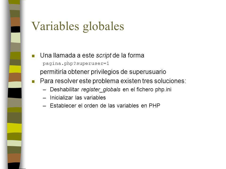 Variables globales n Deshabilitar register_globals en el fichero php.ini –La directiva register_globals del fichero php.ini establece si se admite o no la creación automática de variables globales –A partir de PHP 4.2.0 el valor por defecto de esta directiva es off, que es el valor recomendable