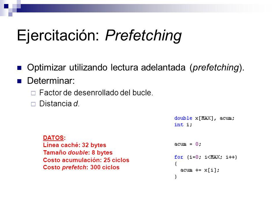 Ejercitación: Prefetching Optimizar utilizando lectura adelantada (prefetching). Determinar: Factor de desenrollado del bucle. Distancia d. DATOS: Lín