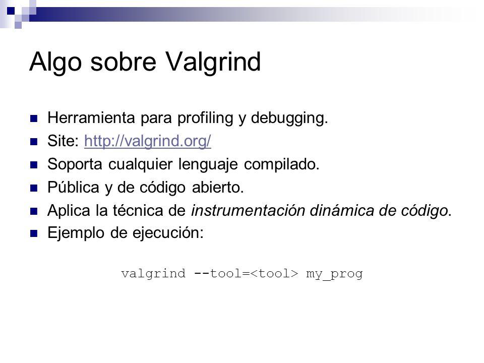 Algo sobre Valgrind Herramienta para profiling y debugging. Site: http://valgrind.org/http://valgrind.org/ Soporta cualquier lenguaje compilado. Públi