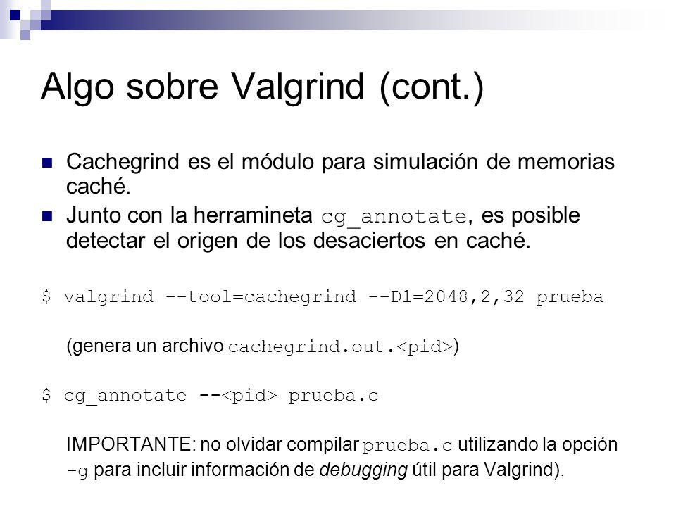 Algo sobre Valgrind (cont.) Cachegrind es el módulo para simulación de memorias caché. Junto con la herramineta cg_annotate, es posible detectar el or