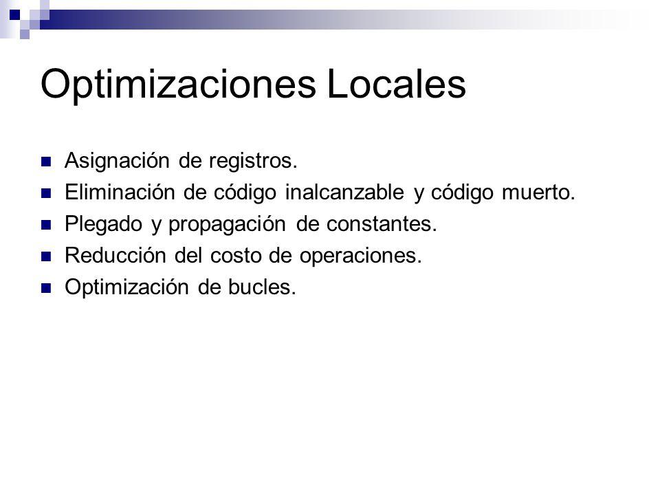 Optimizaciones Locales Asignación de registros. Eliminación de código inalcanzable y código muerto. Plegado y propagación de constantes. Reducción del