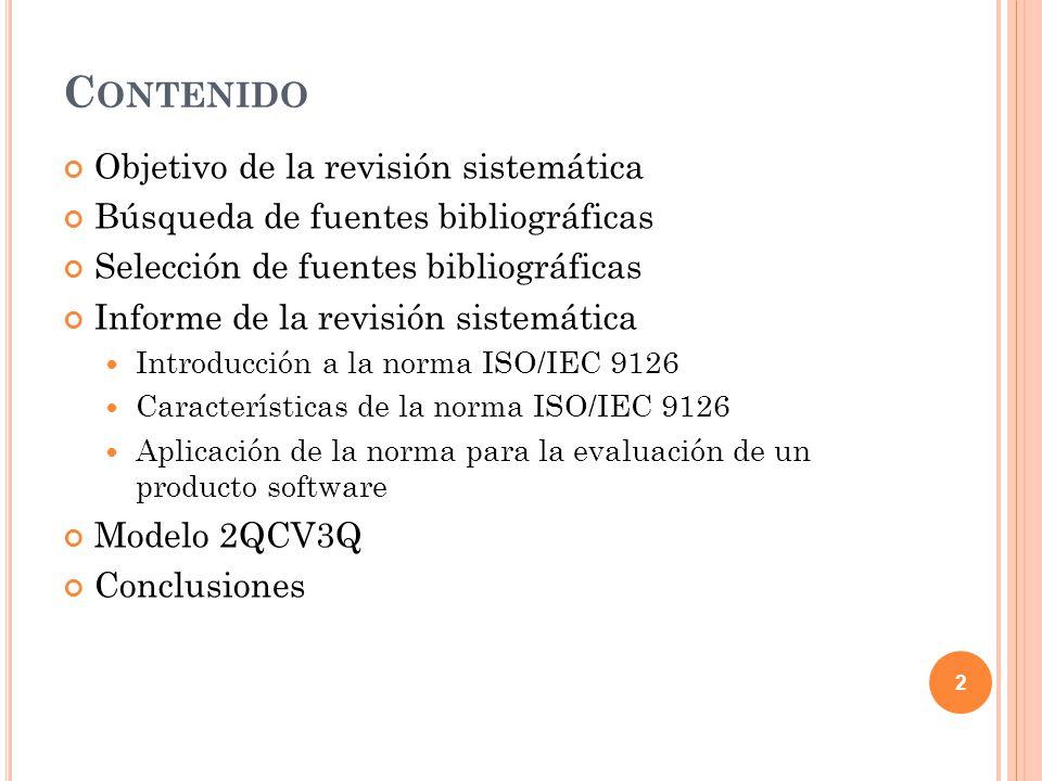 C ONTENIDO Objetivo de la revisión sistemática Búsqueda de fuentes bibliográficas Selección de fuentes bibliográficas Informe de la revisión sistemática Introducción a la norma ISO/IEC 9126 Características de la norma ISO/IEC 9126 Aplicación de la norma para la evaluación de un producto software Modelo 2QCV3Q Conclusiones 23