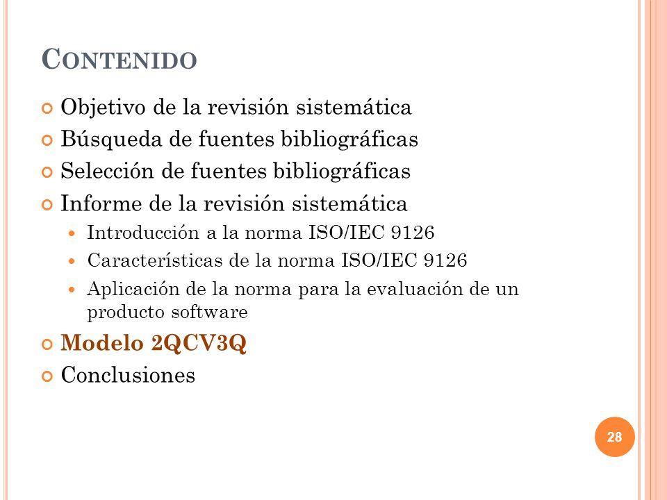 C ONTENIDO Objetivo de la revisión sistemática Búsqueda de fuentes bibliográficas Selección de fuentes bibliográficas Informe de la revisión sistemática Introducción a la norma ISO/IEC 9126 Características de la norma ISO/IEC 9126 Aplicación de la norma para la evaluación de un producto software Modelo 2QCV3Q Conclusiones 28