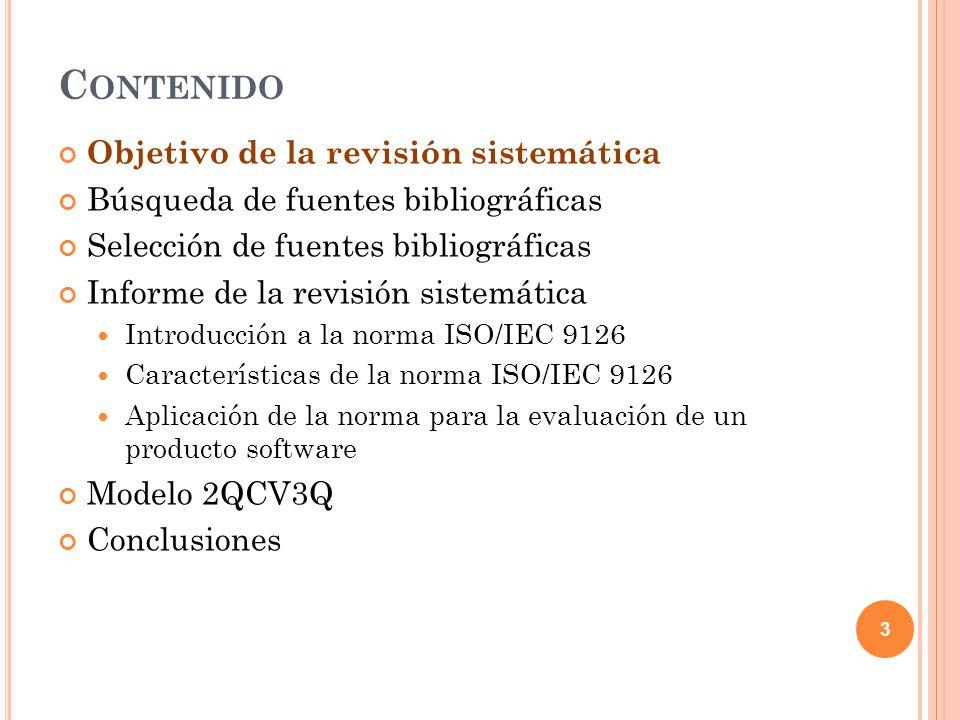 C ONTENIDO Objetivo de la revisión sistemática Búsqueda de fuentes bibliográficas Selección de fuentes bibliográficas Informe de la revisión sistemática Introducción a la norma ISO/IEC 9126 Características de la norma ISO/IEC 9126 Aplicación de la norma para la evaluación de un producto software Modelo 2QCV3Q Conclusiones 3
