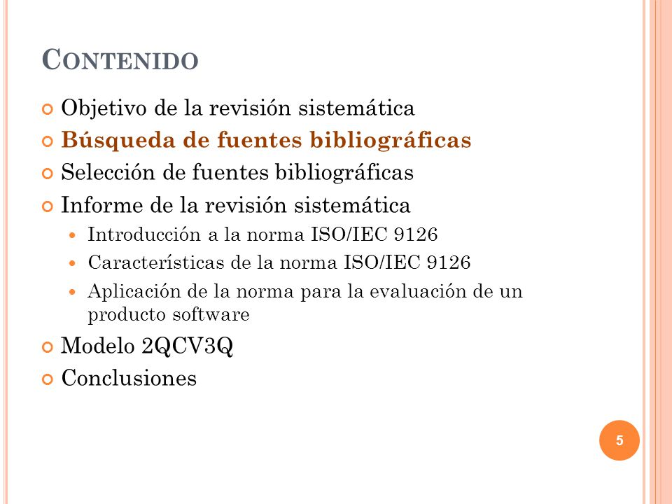 C ONTENIDO Objetivo de la revisión sistemática Búsqueda de fuentes bibliográficas Selección de fuentes bibliográficas Informe de la revisión sistemática Introducción a la norma ISO/IEC 9126 Características de la norma ISO/IEC 9126 Aplicación de la norma para la evaluación de un producto software Modelo 2QCV3Q Conclusiones 16
