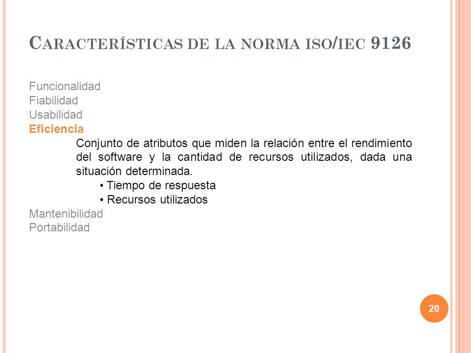 20 C ARACTERÍSTICAS DE LA NORMA ISO / IEC 9126 Funcionalidad Fiabilidad Usabilidad Eficiencia Conjunto de atributos que miden la relación entre el ren